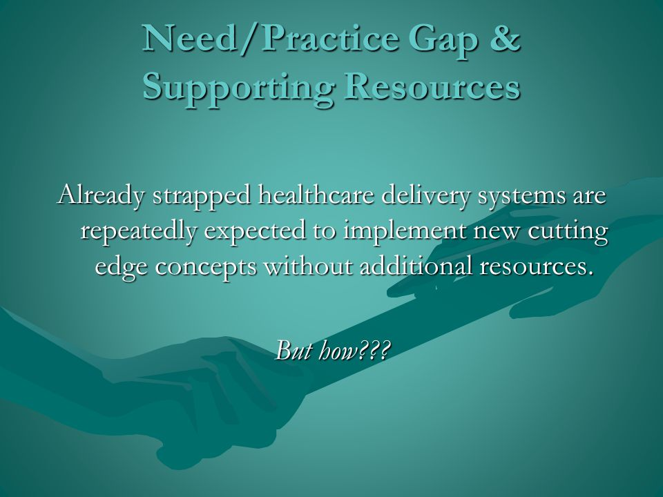Need/Practice Gap & Supporting Resources Already strapped healthcare delivery systems are repeatedly expected to implement new cutting edge concepts without additional resources.