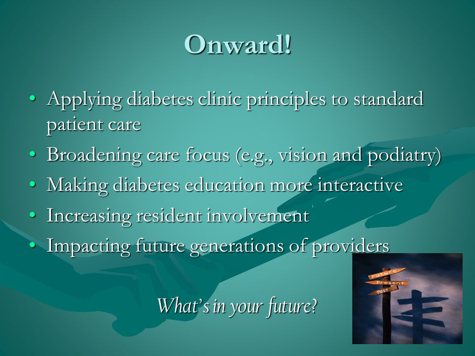 Applying diabetes clinic principles to standard patient careApplying diabetes clinic principles to standard patient care Broadening care focus (e.g., vision and podiatry)Broadening care focus (e.g., vision and podiatry) Making diabetes education more interactiveMaking diabetes education more interactive Increasing resident involvementIncreasing resident involvement Impacting future generations of providersImpacting future generations of providers What's in your future.