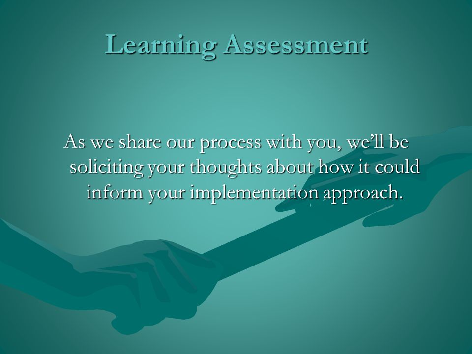 Learning Assessment As we share our process with you, we'll be soliciting your thoughts about how it could inform your implementation approach.