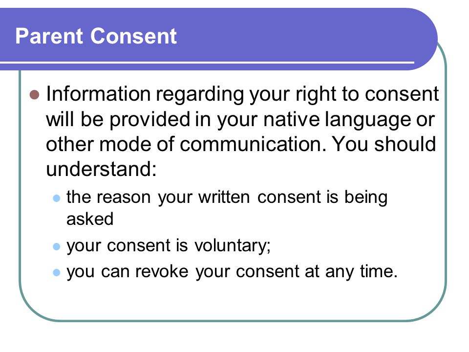 Parent Consent Information regarding your right to consent will be provided in your native language or other mode of communication.