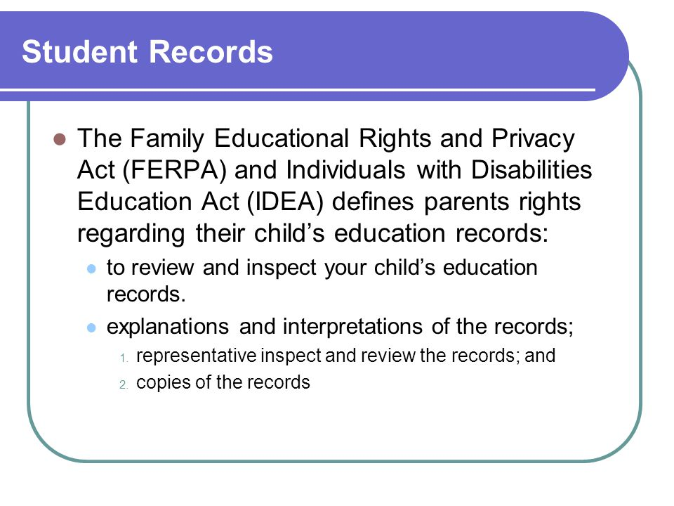 Student Records The Family Educational Rights and Privacy Act (FERPA) and Individuals with Disabilities Education Act (IDEA) defines parents rights regarding their child's education records: to review and inspect your child's education records.