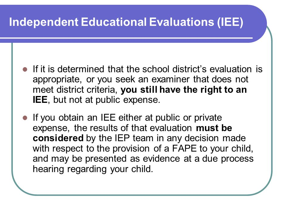 Independent Educational Evaluations (IEE) If it is determined that the school district's evaluation is appropriate, or you seek an examiner that does not meet district criteria, you still have the right to an IEE, but not at public expense.