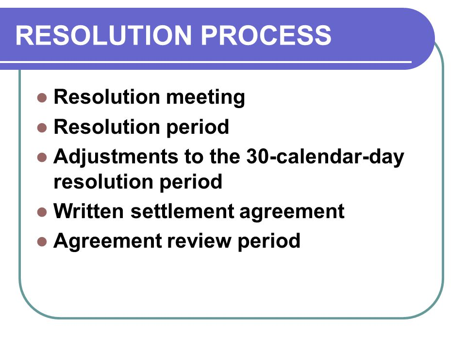 RESOLUTION PROCESS Resolution meeting Resolution period Adjustments to the 30-calendar-day resolution period Written settlement agreement Agreement review period