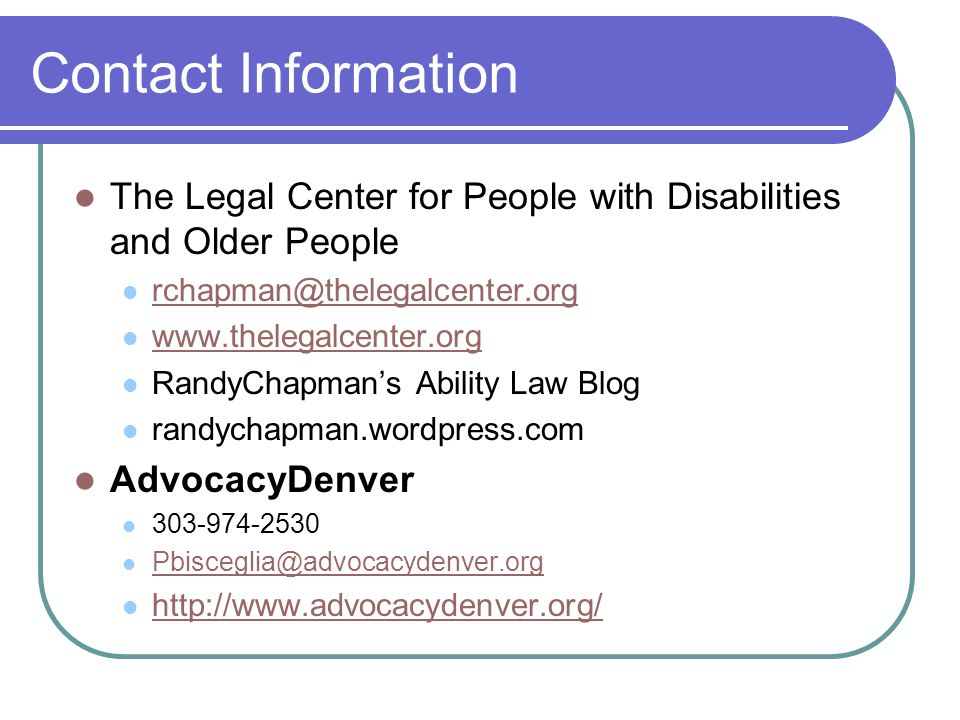 Contact Information The Legal Center for People with Disabilities and Older People rchapman@thelegalcenter.org www.thelegalcenter.org RandyChapman's Ability Law Blog randychapman.wordpress.com AdvocacyDenver 303-974-2530 Pbisceglia@advocacydenver.org http://www.advocacydenver.org/