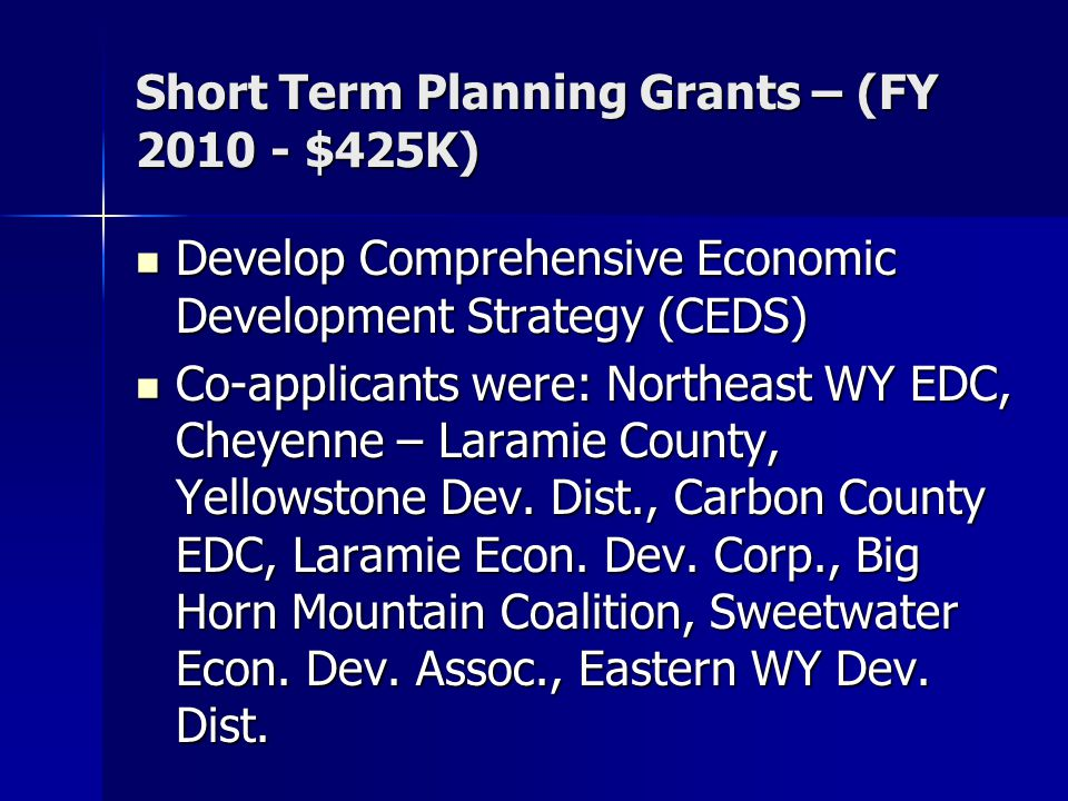 Short Term Planning Grants – (FY 2010 - $425K) Develop Comprehensive Economic Development Strategy (CEDS) Develop Comprehensive Economic Development Strategy (CEDS) Co-applicants were: Northeast WY EDC, Cheyenne – Laramie County, Yellowstone Dev.