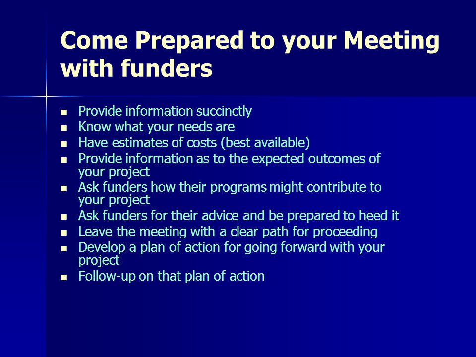 Come Prepared to your Meeting with funders Provide information succinctly Know what your needs are Have estimates of costs (best available) Provide information as to the expected outcomes of your project Ask funders how their programs might contribute to your project Ask funders for their advice and be prepared to heed it Leave the meeting with a clear path for proceeding Develop a plan of action for going forward with your project Follow-up on that plan of action