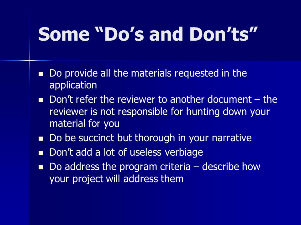 Some Do's and Don'ts Do provide all the materials requested in the application Don't refer the reviewer to another document – the reviewer is not responsible for hunting down your material for you Do be succinct but thorough in your narrative Don't add a lot of useless verbiage Do address the program criteria – describe how your project will address them