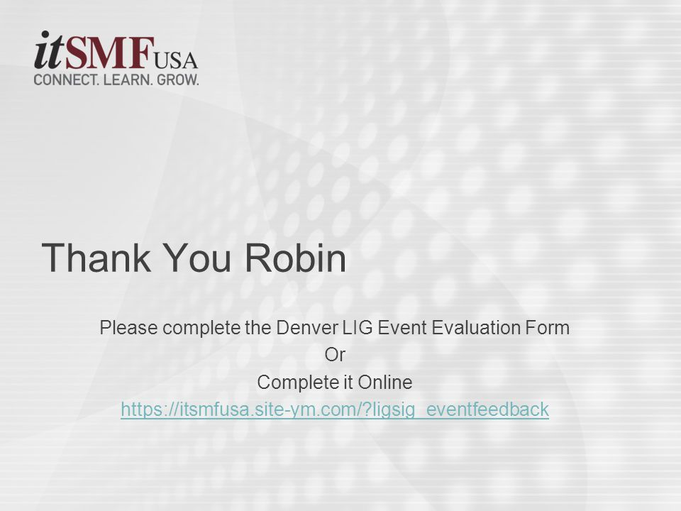 Please complete the Denver LIG Event Evaluation Form Or Complete it Online https://itsmfusa.site-ym.com/ ligsig_eventfeedback Thank You Robin