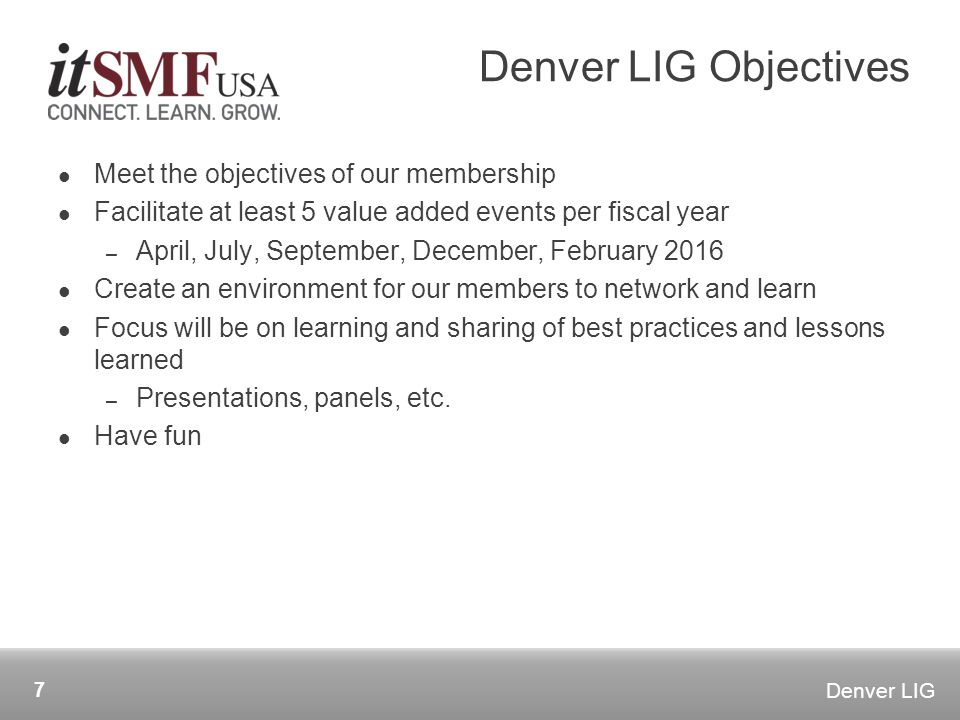 Denver LIG Meet the objectives of our membership Facilitate at least 5 value added events per fiscal year – April, July, September, December, February 2016 Create an environment for our members to network and learn Focus will be on learning and sharing of best practices and lessons learned – Presentations, panels, etc.