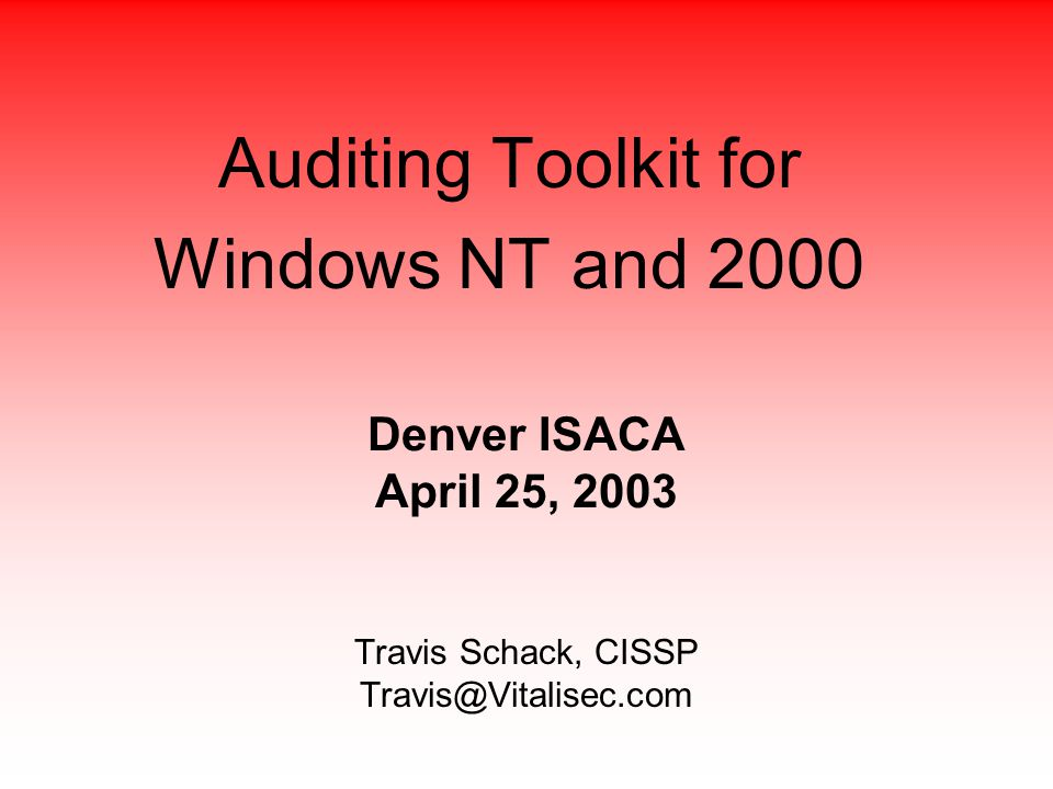 Travis Schack, CISSP Travis@Vitalisec.com Auditing Toolkit for Windows NT and 2000 Denver ISACA April 25, 2003