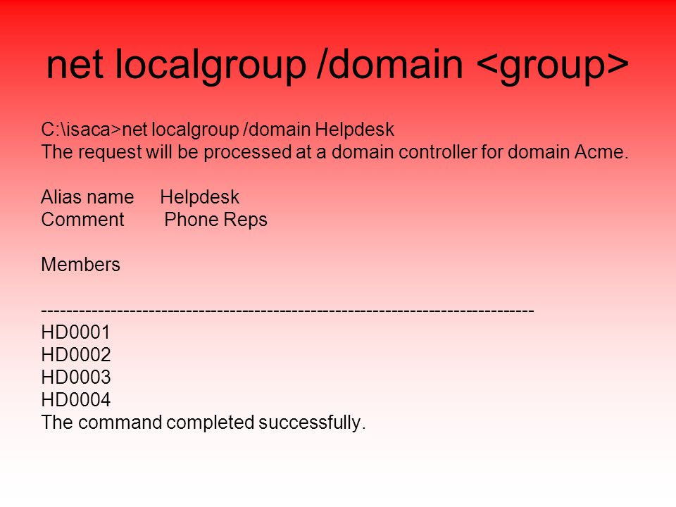 net localgroup /domain C:\isaca>net localgroup /domain Helpdesk The request will be processed at a domain controller for domain Acme.