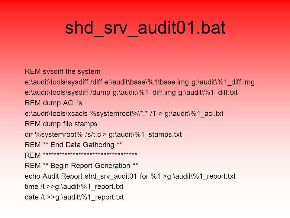 shd_srv_audit01.bat REM sysdiff the system e:\audit\tools\sysdiff /diff e:\audit\base\%1\base.img g:\audit\%1_diff.img e:\audit\tools\sysdiff /dump g:\audit\%1_diff.img g:\audit\%1_diff.txt REM dump ACL's e:\audit\tools\xcacls %systemroot%\*.* /T > g:\audit\%1_acl.txt REM dump file stamps dir %systemroot% /s/t:c > g:\audit\%1_stamps.txt REM ** End Data Gathering ** REM ********************************** REM ** Begin Report Generation ** echo Audit Report shd_srv_audit01 for %1 >g:\audit\%1_report.txt time /t >>g:\audit\%1_report.txt date /t >>g:\audit\%1_report.txt