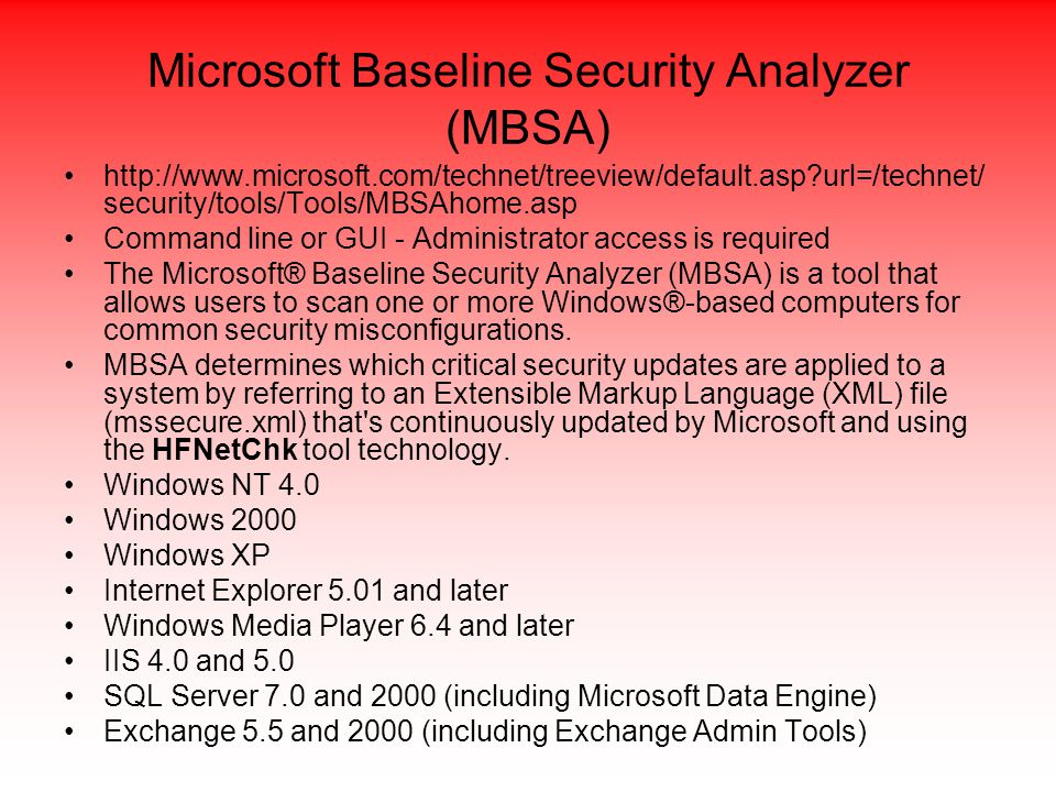 Microsoft Baseline Security Analyzer (MBSA) http://www.microsoft.com/technet/treeview/default.asp url=/technet/ security/tools/Tools/MBSAhome.asp Command line or GUI - Administrator access is required The Microsoft® Baseline Security Analyzer (MBSA) is a tool that allows users to scan one or more Windows®-based computers for common security misconfigurations.