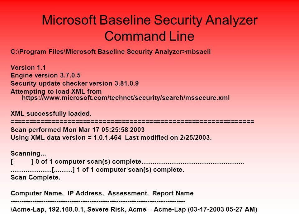 Microsoft Baseline Security Analyzer Command Line C:\Program Files\Microsoft Baseline Security Analyzer>mbsacli Version 1.1 Engine version 3.7.0.5 Security update checker version 3.81.0.9 Attempting to load XML from https://www.microsoft.com/technet/security/search/mssecure.xml XML successfully loaded.