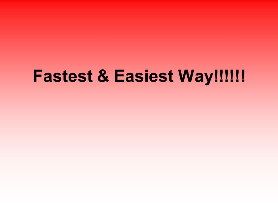 Fastest & Easiest Way!!!!!!