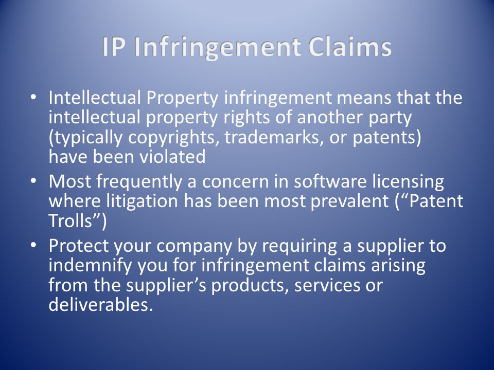 Intellectual Property infringement means that the intellectual property rights of another party (typically copyrights, trademarks, or patents) have been violated Most frequently a concern in software licensing where litigation has been most prevalent ( Patent Trolls ) Protect your company by requiring a supplier to indemnify you for infringement claims arising from the supplier's products, services or deliverables.
