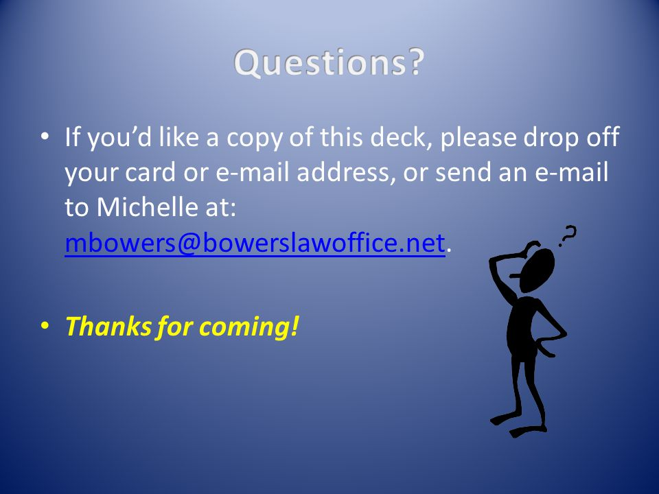 If you'd like a copy of this deck, please drop off your card or e-mail address, or send an e-mail to Michelle at: mbowers@bowerslawoffice.net.