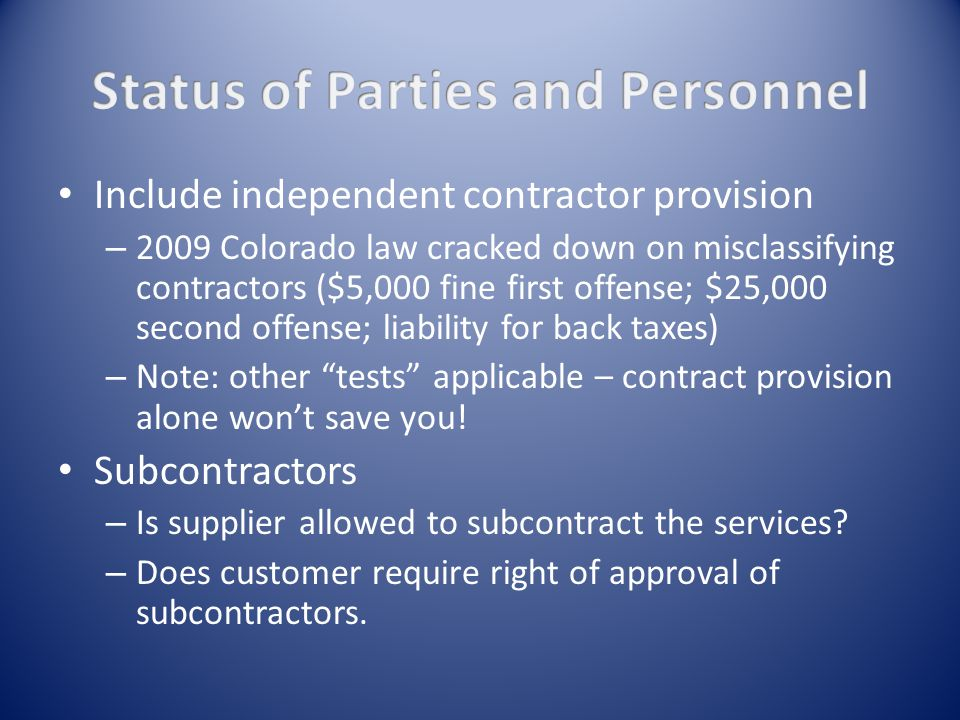 Include independent contractor provision – 2009 Colorado law cracked down on misclassifying contractors ($5,000 fine first offense; $25,000 second offense; liability for back taxes) – Note: other tests applicable – contract provision alone won't save you.
