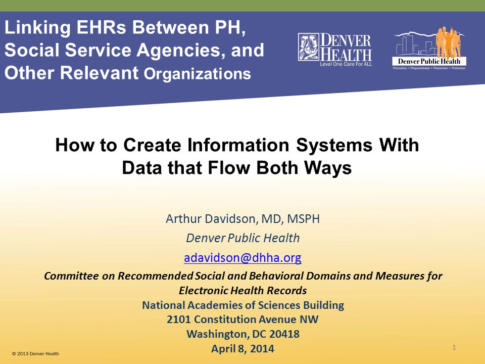 Arthur Davidson, MD, MSPH Denver Public Health adavidson@dhha.org Committee on Recommended Social and Behavioral Domains and Measures for Electronic Health Records National Academies of Sciences Building 2101 Constitution Avenue NW Washington, DC 20418 April 8, 2014 1 How to Create Information Systems With Data that Flow Both Ways Linking EHRs Between PH, Social Service Agencies, and Other Relevant Organizations