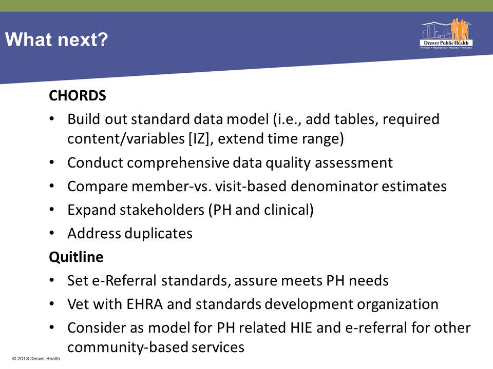 What next? CHORDS Build out standard data model (i.e., add tables, required content/variables [IZ], extend time range) Conduct comprehensive data qual