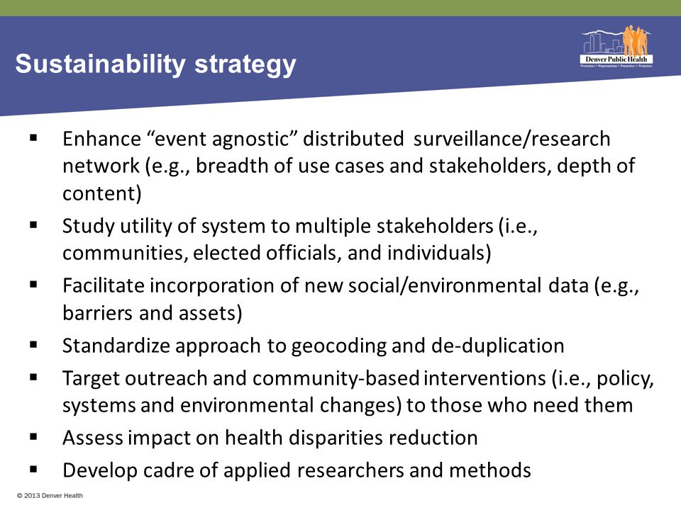 Sustainability strategy  Enhance event agnostic distributed surveillance/research network (e.g., breadth of use cases and stakeholders, depth of content)  Study utility of system to multiple stakeholders (i.e., communities, elected officials, and individuals)  Facilitate incorporation of new social/environmental data (e.g., barriers and assets)  Standardize approach to geocoding and de-duplication  Target outreach and community-based interventions (i.e., policy, systems and environmental changes) to those who need them  Assess impact on health disparities reduction  Develop cadre of applied researchers and methods