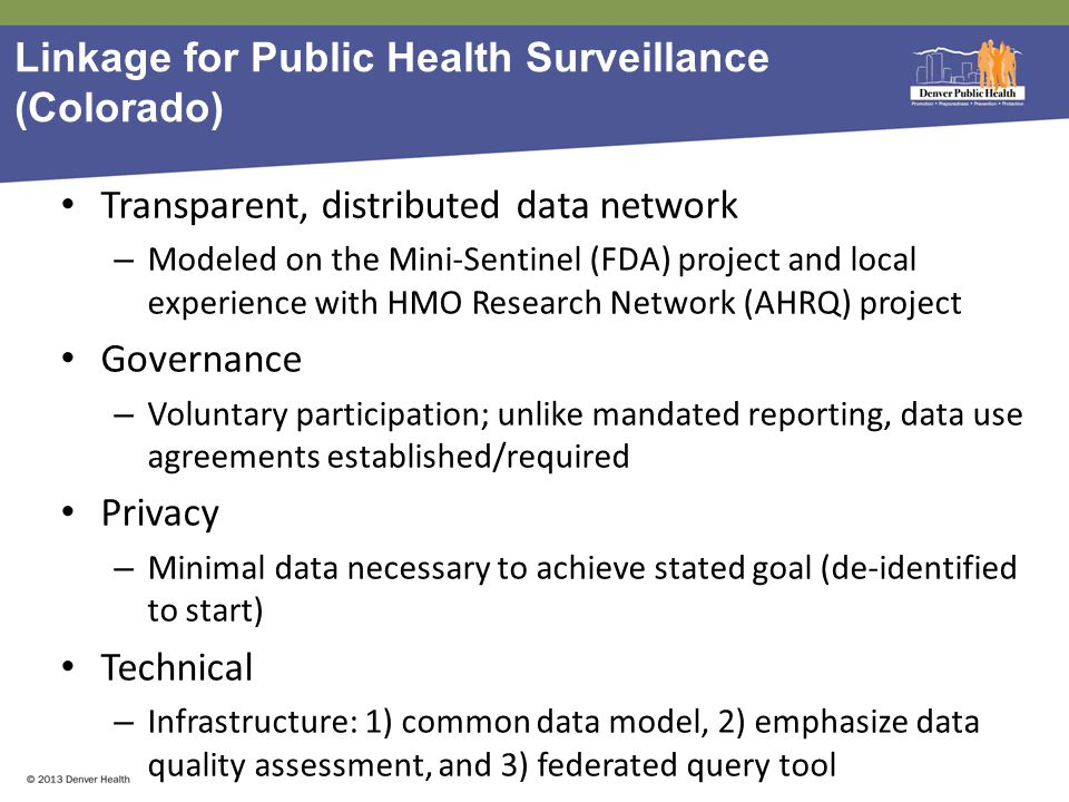 Linkage for Public Health Surveillance (Colorado) Transparent, distributed data network – Modeled on the Mini-Sentinel (FDA) project and local experience with HMO Research Network (AHRQ) project Governance – Voluntary participation; unlike mandated reporting, data use agreements established/required Privacy – Minimal data necessary to achieve stated goal (de-identified to start) Technical – Infrastructure: 1) common data model, 2) emphasize data quality assessment, and 3) federated query tool