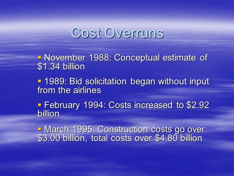 Cost Overruns  November 1988: Conceptual estimate of $1.34 billion  1989: Bid solicitation began without input from the airlines  February 1994: Costs increased to $2.92 billion  March 1995: Construction costs go over $3.00 billion, total costs over $4.80 billion