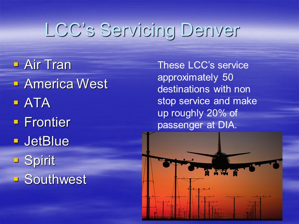 LCC's Servicing Denver  Air Tran  America West  ATA  Frontier  JetBlue  Spirit  Southwest These LCC's service approximately 50 destinations with non stop service and make up roughly 20% of passenger at DIA.