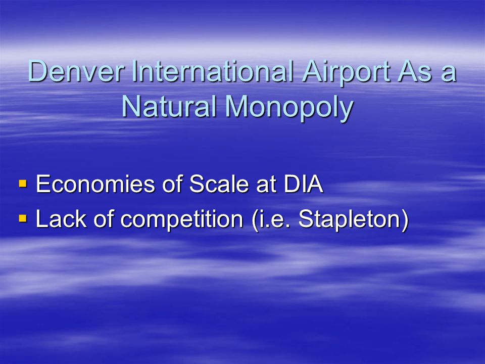 Denver International Airport As a Natural Monopoly  Economies of Scale at DIA  Lack of competition (i.e.