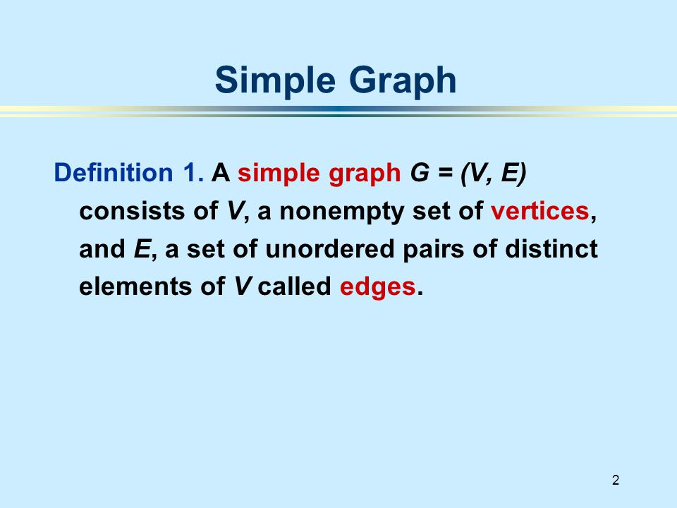 2 Definition 1. A simple graph G = (V, E) consists of V, a nonempty set of vertices, and E, a set of unordered pairs of distinct elements of V called