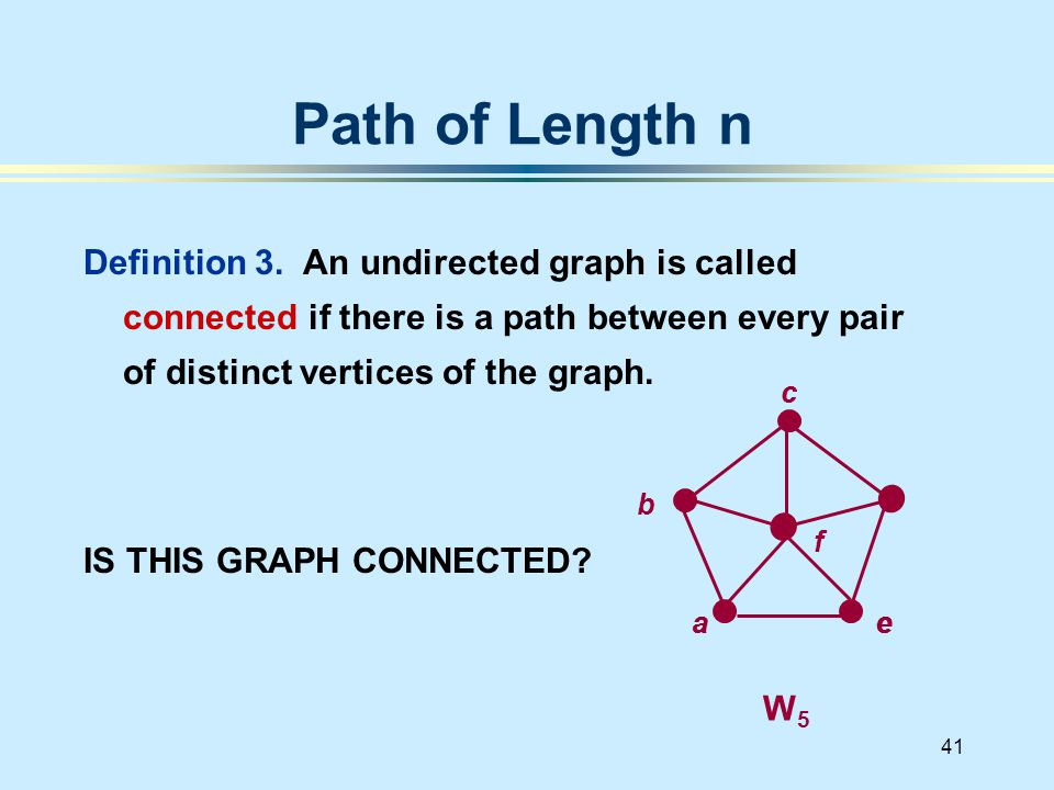 41 Definition 3. An undirected graph is called connected if there is a path between every pair of distinct vertices of the graph. IS THIS GRAPH CONNEC