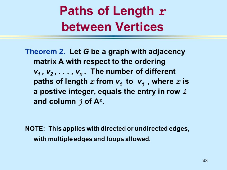 43 Theorem 2. Let G be a graph with adjacency matrix A with respect to the ordering v 1, v 2,..., v n. The number of different paths of length r from