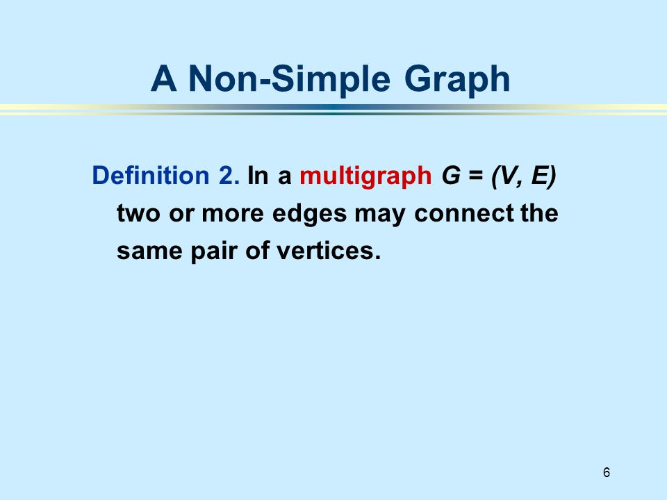 6 Definition 2. In a multigraph G = (V, E) two or more edges may connect the same pair of vertices.