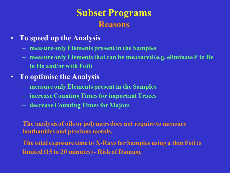 Subset Programs Reasons To speed up the Analysis –measure only Elements present in the Samples –measure only Elements that can be measured (e.g. elimi
