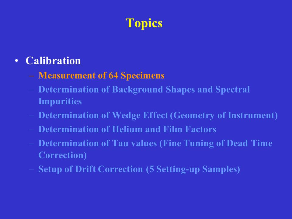 Topics Calibration –Measurement of 64 Specimens –Determination of Background Shapes and Spectral Impurities –Determination of Wedge Effect (Geometry o