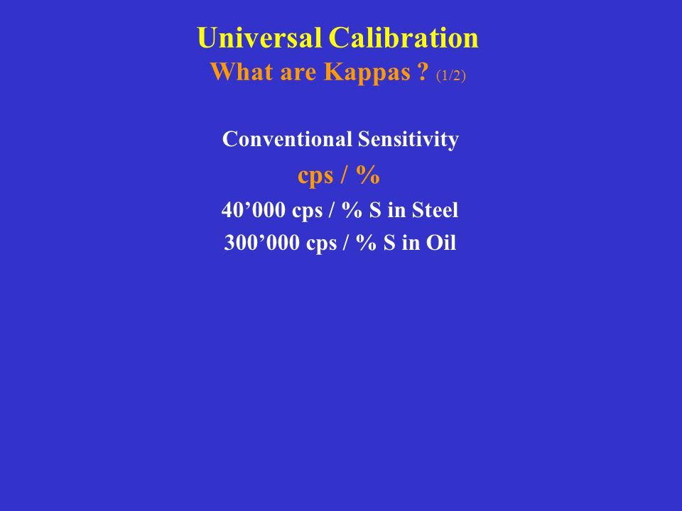 Universal Calibration What are Kappas ? (1/2) Conventional Sensitivity cps / % 40'000 cps / % S in Steel 300'000 cps / % S in Oil