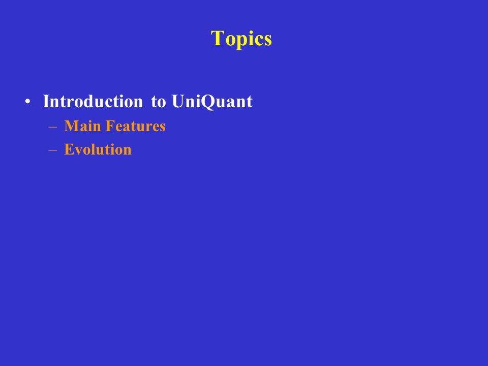 Topics Introduction to UniQuant –Main Features –Evolution