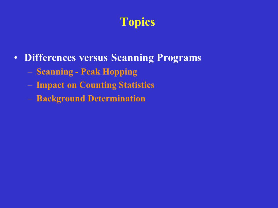 Topics Differences versus Scanning Programs –Scanning - Peak Hopping –Impact on Counting Statistics –Background Determination