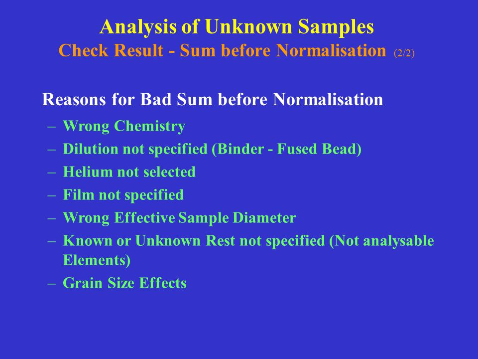 Analysis of Unknown Samples Check Result - Sum before Normalisation (2/2) Reasons for Bad Sum before Normalisation –Wrong Chemistry –Dilution not spec
