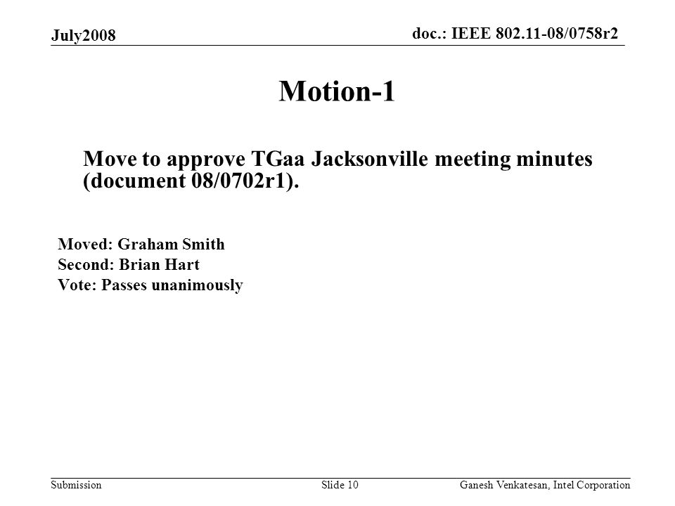 doc.: IEEE 802.11-08/0758r2 Submission July2008 Ganesh Venkatesan, Intel CorporationSlide 10 Motion-1 Move to approve TGaa Jacksonville meeting minutes (document 08/0702r1).