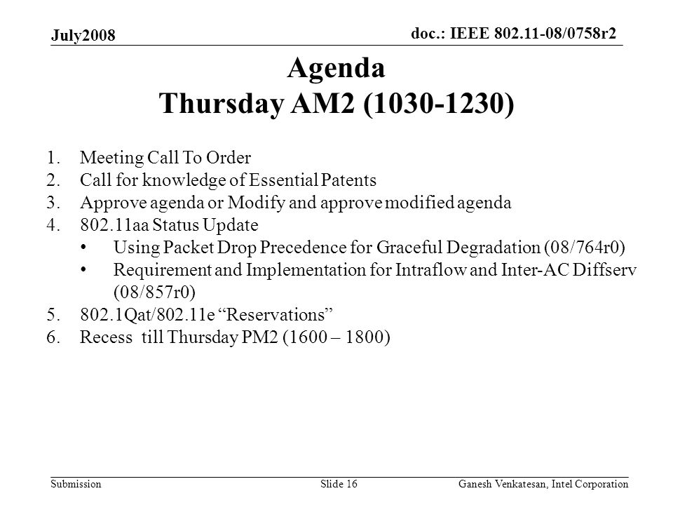 doc.: IEEE 802.11-08/0758r2 Submission July2008 Ganesh Venkatesan, Intel CorporationSlide 16 Agenda Thursday AM2 (1030-1230) 1.Meeting Call To Order 2.Call for knowledge of Essential Patents 3.Approve agenda or Modify and approve modified agenda 4.802.11aa Status Update Using Packet Drop Precedence for Graceful Degradation (08/764r0) Requirement and Implementation for Intraflow and Inter-AC Diffserv (08/857r0) 5.802.1Qat/802.11e Reservations 6.Recess till Thursday PM2 (1600 – 1800)