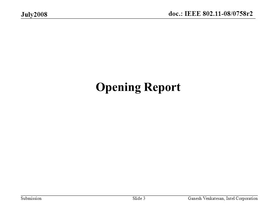 doc.: IEEE 802.11-08/0758r2 Submission July2008 Ganesh Venkatesan, Intel CorporationSlide 3 Opening Report