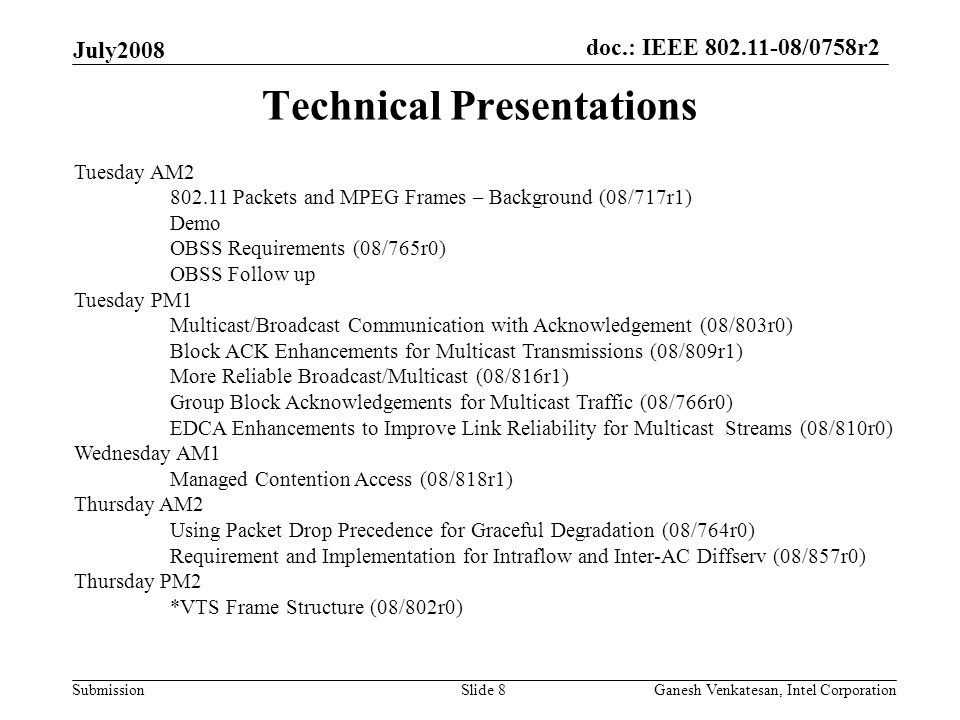 doc.: IEEE 802.11-08/0758r2 Submission Technical Presentations July2008 Ganesh Venkatesan, Intel CorporationSlide 8 Tuesday AM2 802.11 Packets and MPEG Frames – Background (08/717r1) Demo OBSS Requirements (08/765r0) OBSS Follow up Tuesday PM1 Multicast/Broadcast Communication with Acknowledgement (08/803r0) Block ACK Enhancements for Multicast Transmissions (08/809r1) More Reliable Broadcast/Multicast (08/816r1) Group Block Acknowledgements for Multicast Traffic (08/766r0) EDCA Enhancements to Improve Link Reliability for Multicast Streams (08/810r0) Wednesday AM1 Managed Contention Access (08/818r1) Thursday AM2 Using Packet Drop Precedence for Graceful Degradation (08/764r0) Requirement and Implementation for Intraflow and Inter-AC Diffserv (08/857r0) Thursday PM2 *VTS Frame Structure (08/802r0)