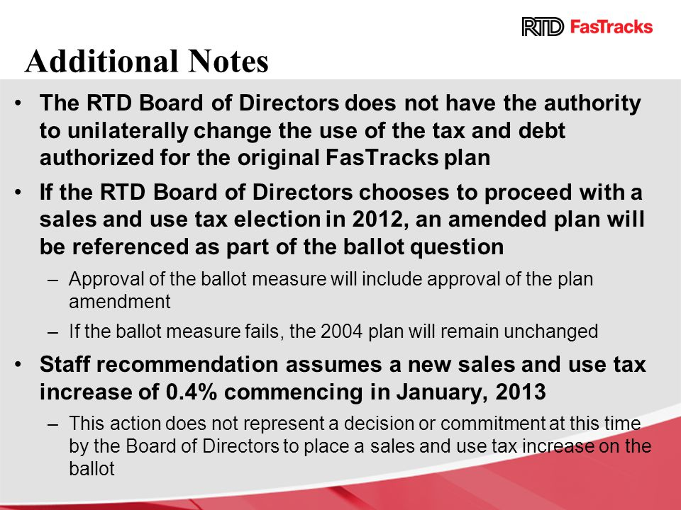 Additional Notes The RTD Board of Directors does not have the authority to unilaterally change the use of the tax and debt authorized for the original FasTracks plan If the RTD Board of Directors chooses to proceed with a sales and use tax election in 2012, an amended plan will be referenced as part of the ballot question –Approval of the ballot measure will include approval of the plan amendment –If the ballot measure fails, the 2004 plan will remain unchanged Staff recommendation assumes a new sales and use tax increase of 0.4% commencing in January, 2013 –This action does not represent a decision or commitment at this time by the Board of Directors to place a sales and use tax increase on the ballot