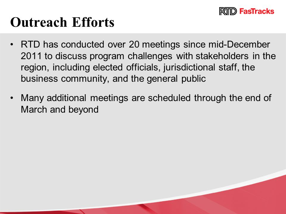 RTD has conducted over 20 meetings since mid-December 2011 to discuss program challenges with stakeholders in the region, including elected officials, jurisdictional staff, the business community, and the general public Many additional meetings are scheduled through the end of March and beyond