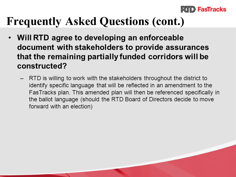 Frequently Asked Questions (cont.) Will RTD agree to developing an enforceable document with stakeholders to provide assurances that the remaining partially funded corridors will be constructed.