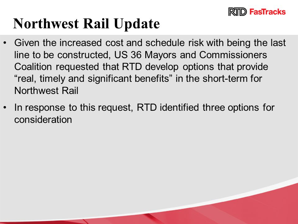 Northwest Rail Update Given the increased cost and schedule risk with being the last line to be constructed, US 36 Mayors and Commissioners Coalition requested that RTD develop options that provide real, timely and significant benefits in the short-term for Northwest Rail In response to this request, RTD identified three options for consideration