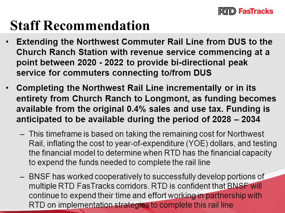 Staff Recommendation Extending the Northwest Commuter Rail Line from DUS to the Church Ranch Station with revenue service commencing at a point between 2020 - 2022 to provide bi-directional peak service for commuters connecting to/from DUS Completing the Northwest Rail Line incrementally or in its entirety from Church Ranch to Longmont, as funding becomes available from the original 0.4% sales and use tax.