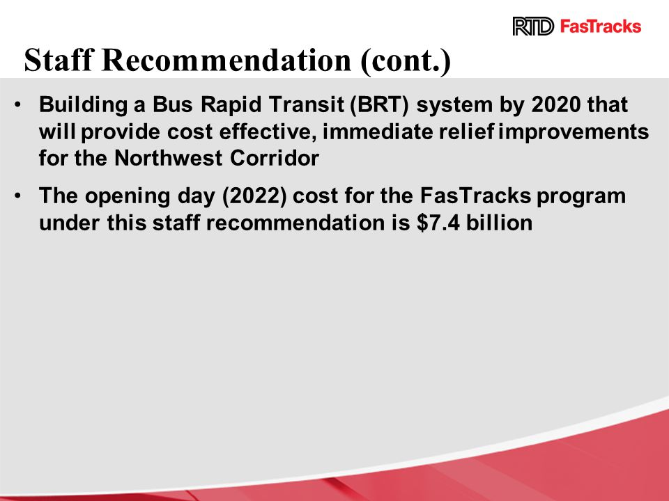 Staff Recommendation (cont.) Building a Bus Rapid Transit (BRT) system by 2020 that will provide cost effective, immediate relief improvements for the Northwest Corridor The opening day (2022) cost for the FasTracks program under this staff recommendation is $7.4 billion