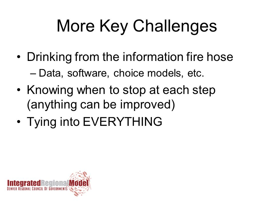 More Key Challenges Drinking from the information fire hose –Data, software, choice models, etc.